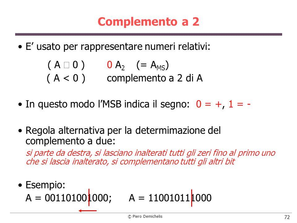 © Piero Demichelis 72 Complemento a 2 E usato per rappresentare numeri relativi: ( A 0 )0 A 2 (= A MS ) ( A < 0 )complemento a 2 di A In questo modo lMSB indica il segno: 0 = +, 1 = - Regola alternativa per la determimazione del complemento a due: si parte da destra, si lasciano inalterati tutti gli zeri fino al primo uno che si lascia inalterato, si complementano tutti gli altri bit Esempio: A = 001101001000; A = 110010111000