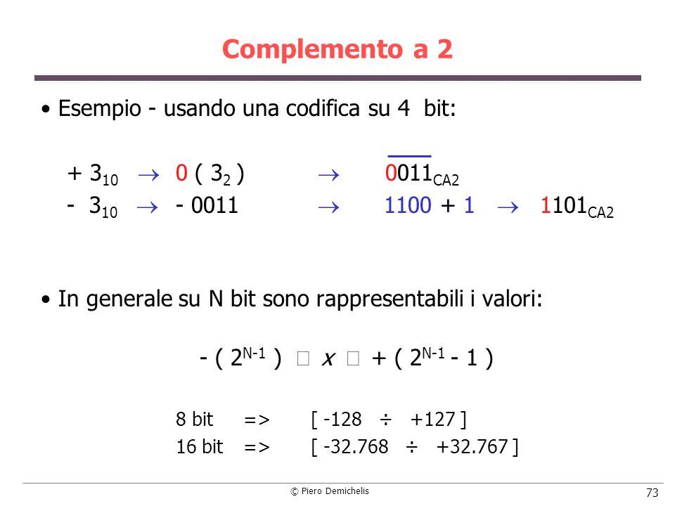 © Piero Demichelis 73 Complemento a 2 Esempio - usando una codifica su 4 bit: + 3 10 0 ( 3 2 ) 0011 CA2 - 3 10 - 0011 1100 + 1 1101 CA2 In generale su N bit sono rappresentabili i valori: - ( 2 N-1 ) x + ( 2 N-1 - 1 ) 8 bit=> [ -128 ÷ +127 ] 16 bit=> [ -32.768 ÷ +32.767 ]