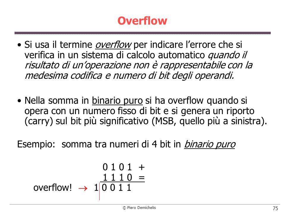 © Piero Demichelis 75 Overflow Si usa il termine overflow per indicare lerrore che si verifica in un sistema di calcolo automatico quando il risultato di unoperazione non è rappresentabile con la medesima codifica e numero di bit degli operandi.