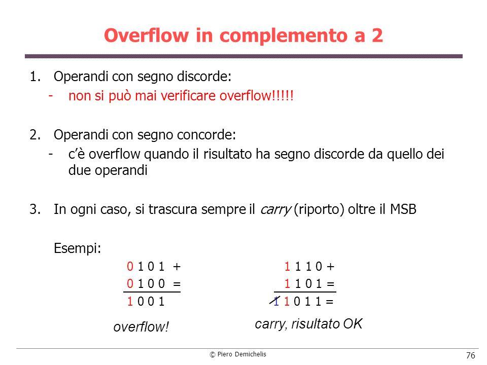© Piero Demichelis 76 Overflow in complemento a 2 1.Operandi con segno discorde: non si può mai verificare overflow!!!!! 2.Operandi con segno concord