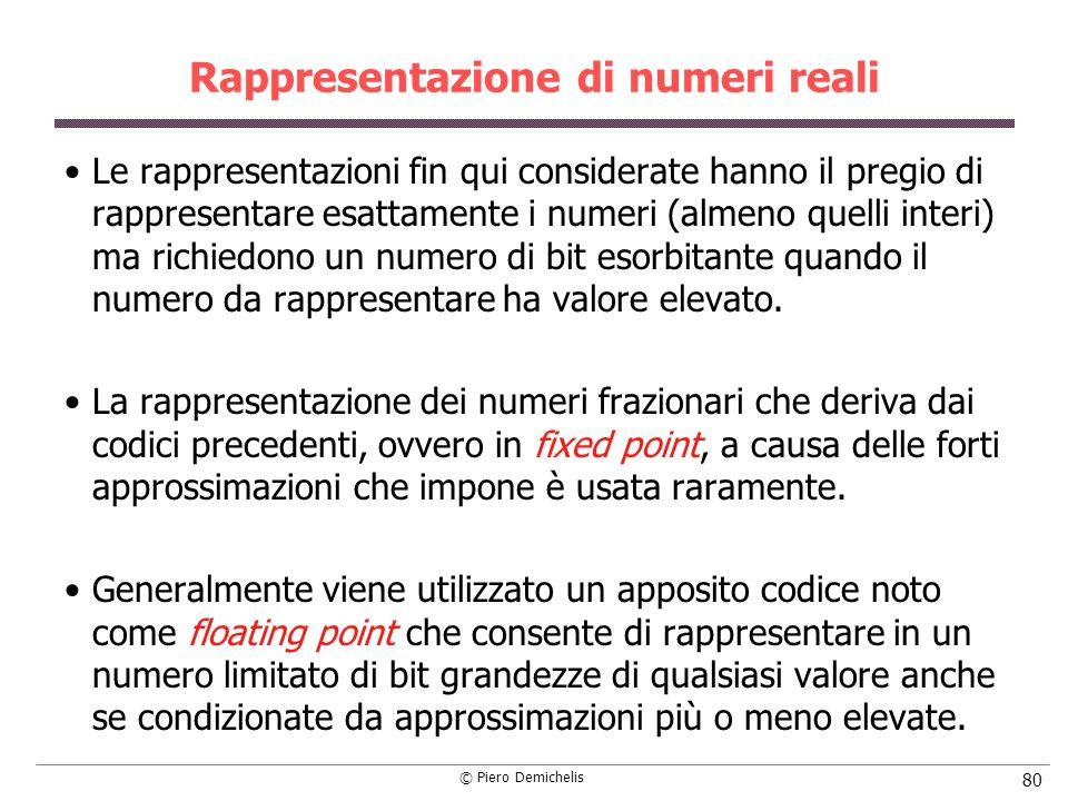 © Piero Demichelis 80 Rappresentazione di numeri reali Le rappresentazioni fin qui considerate hanno il pregio di rappresentare esattamente i numeri (almeno quelli interi) ma richiedono un numero di bit esorbitante quando il numero da rappresentare ha valore elevato.