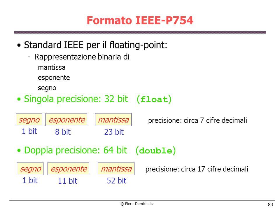 © Piero Demichelis 83 Formato IEEE-P754 Standard IEEE per il floating-point: Rappresentazione binaria di mantissa esponente segno Singola precisione: 32 bit ( float ) Doppia precisione: 64 bit ( double ) 23 bit8 bit esponentesegnomantissa 1 bit 52 bit 11 bit esponentesegnomantissa 1 bit precisione: circa 7 cifre decimali precisione: circa 17 cifre decimali