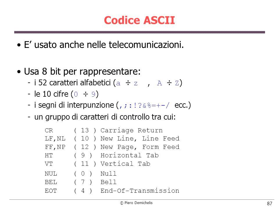 © Piero Demichelis 87 Codice ASCII E usato anche nelle telecomunicazioni. Usa 8 bit per rappresentare: i 52 caratteri alfabetici ( a ÷ z, A ÷ Z ) le