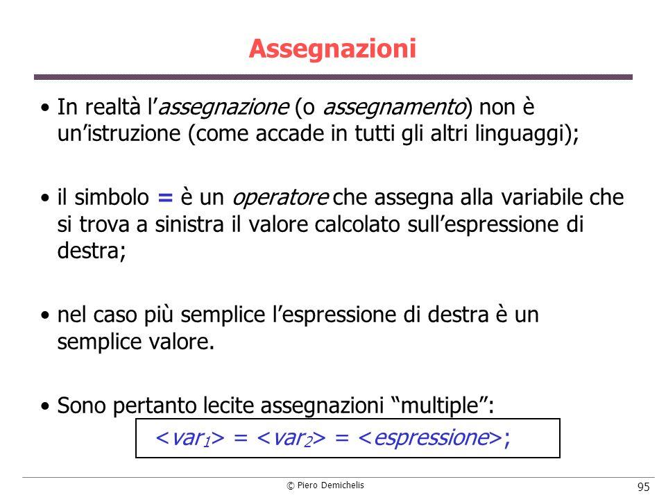 © Piero Demichelis 95 Assegnazioni In realtà lassegnazione (o assegnamento) non è unistruzione (come accade in tutti gli altri linguaggi); il simbolo = è un operatore che assegna alla variabile che si trova a sinistra il valore calcolato sullespressione di destra; nel caso più semplice lespressione di destra è un semplice valore.