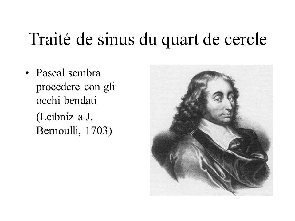 Traité de sinus du quart de cercle Pascal sembra procedere con gli occhi bendati (Leibniz a J. Bernoulli, 1703)