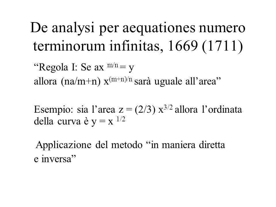 De analysi per aequationes numero terminorum infinitas, 1669 (1711) Regola I: Se ax m/n = y allora (na/m+n) x (m+n)/n sarà uguale allarea Esempio: sia