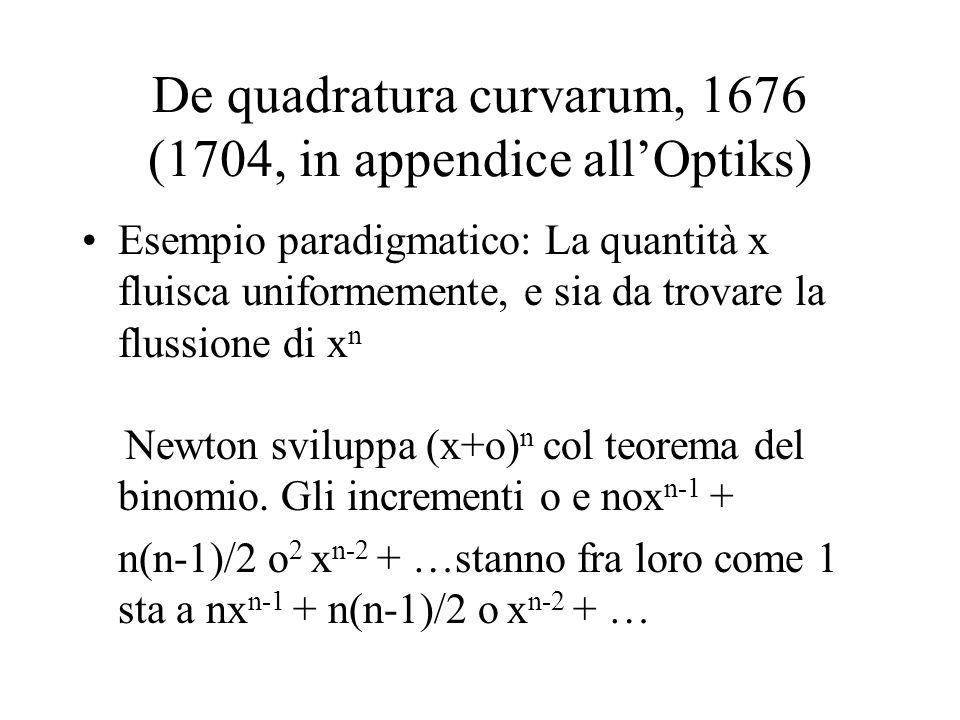 De quadratura curvarum, 1676 (1704, in appendice allOptiks) Esempio paradigmatico: La quantità x fluisca uniformemente, e sia da trovare la flussione