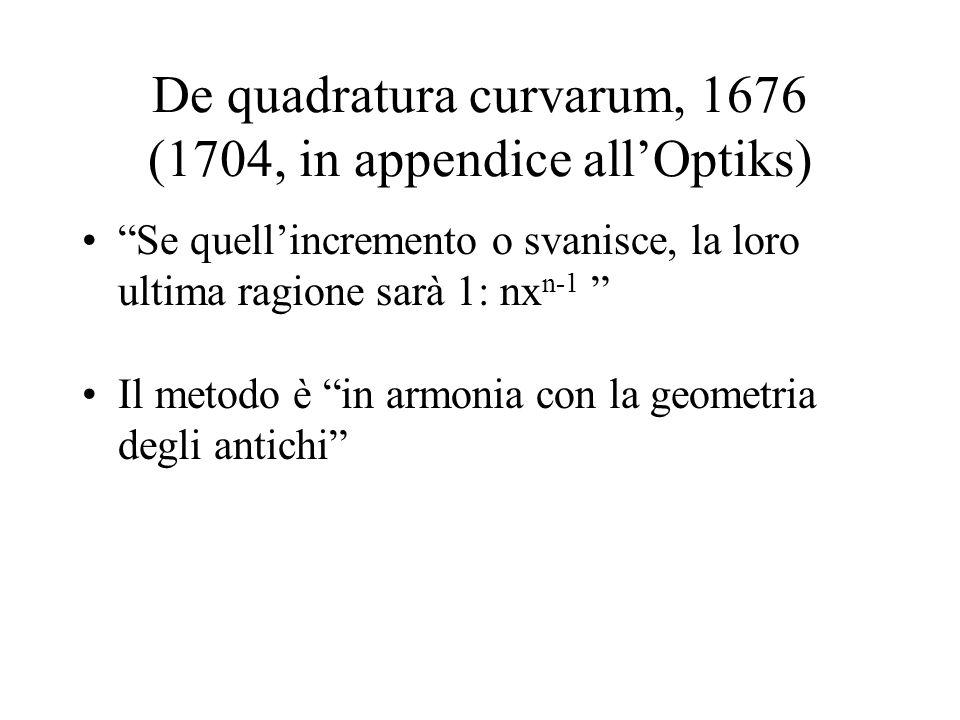 De quadratura curvarum, 1676 (1704, in appendice allOptiks) Se quellincremento o svanisce, la loro ultima ragione sarà 1: nx n-1 Il metodo è in armoni