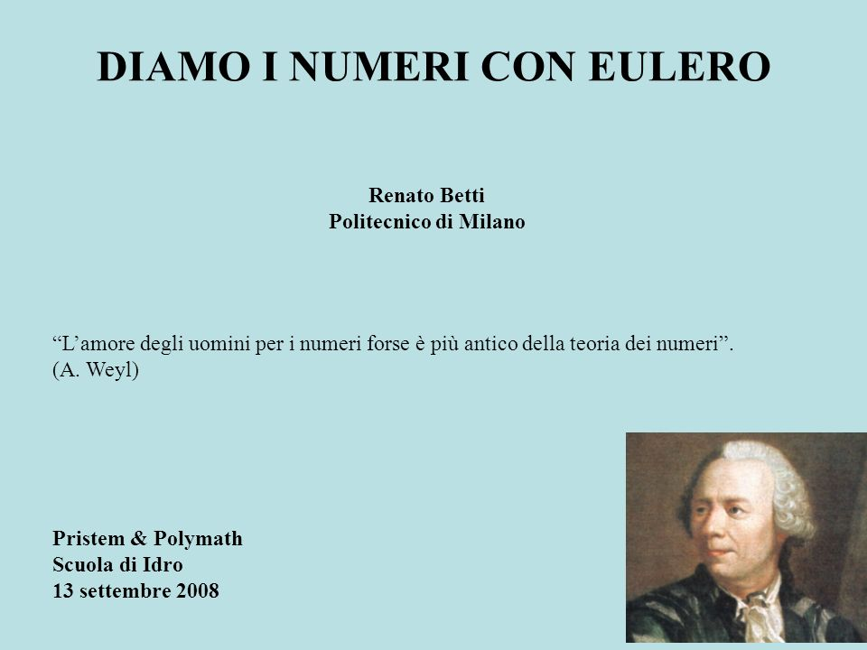 DIAMO I NUMERI CON EULERO Pristem & Polymath Scuola di Idro 13 settembre 2008 Renato Betti Politecnico di Milano Lamore degli uomini per i numeri forse è più antico della teoria dei numeri.