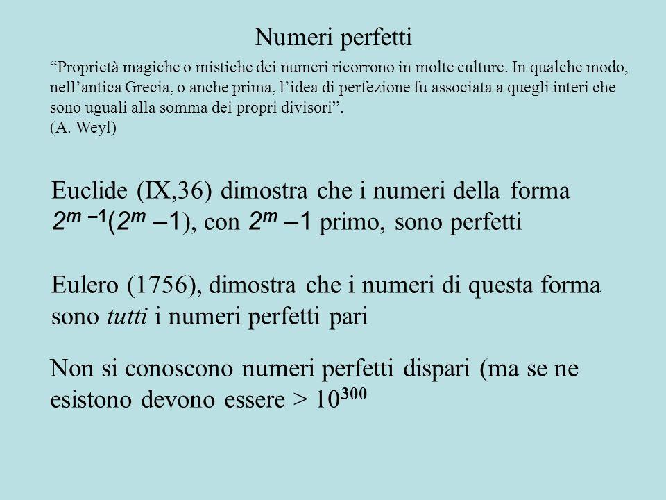 Euclide (IX,36) dimostra che i numeri della forma 2 m –1 (2 m –1 ), con 2 m –1 primo, sono perfetti Eulero (1756), dimostra che i numeri di questa forma sono tutti i numeri perfetti pari Numeri perfetti Proprietà magiche o mistiche dei numeri ricorrono in molte culture.