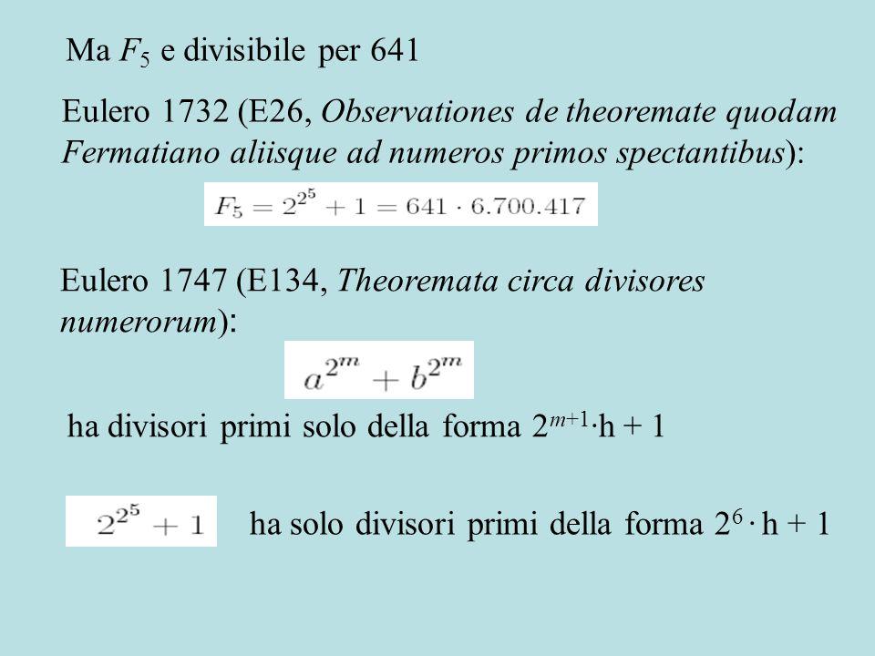 Eulero 1747 (E134, Theoremata circa divisores numerorum) : ha divisori primi solo della forma 2 m+1 ·h + 1 ha solo divisori primi della forma 2 6 · h + 1 Eulero 1732 (E26, Observationes de theoremate quodam Fermatiano aliisque ad numeros primos spectantibus): Ma F 5 e divisibile per 641