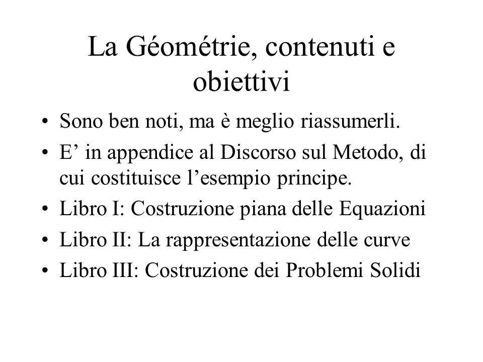 La Géométrie, contenuti e obiettivi Sono ben noti, ma è meglio riassumerli. E in appendice al Discorso sul Metodo, di cui costituisce lesempio princip