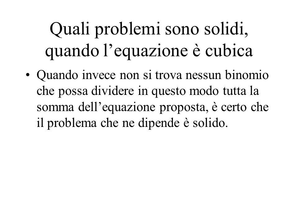 Quali problemi sono solidi, quando lequazione è cubica Quando invece non si trova nessun binomio che possa dividere in questo modo tutta la somma dell
