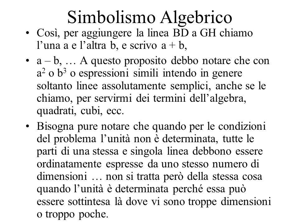 Simbolismo Algebrico Così, per aggiungere la linea BD a GH chiamo luna a e laltra b, e scrivo a + b, a – b, … A questo proposito debbo notare che con