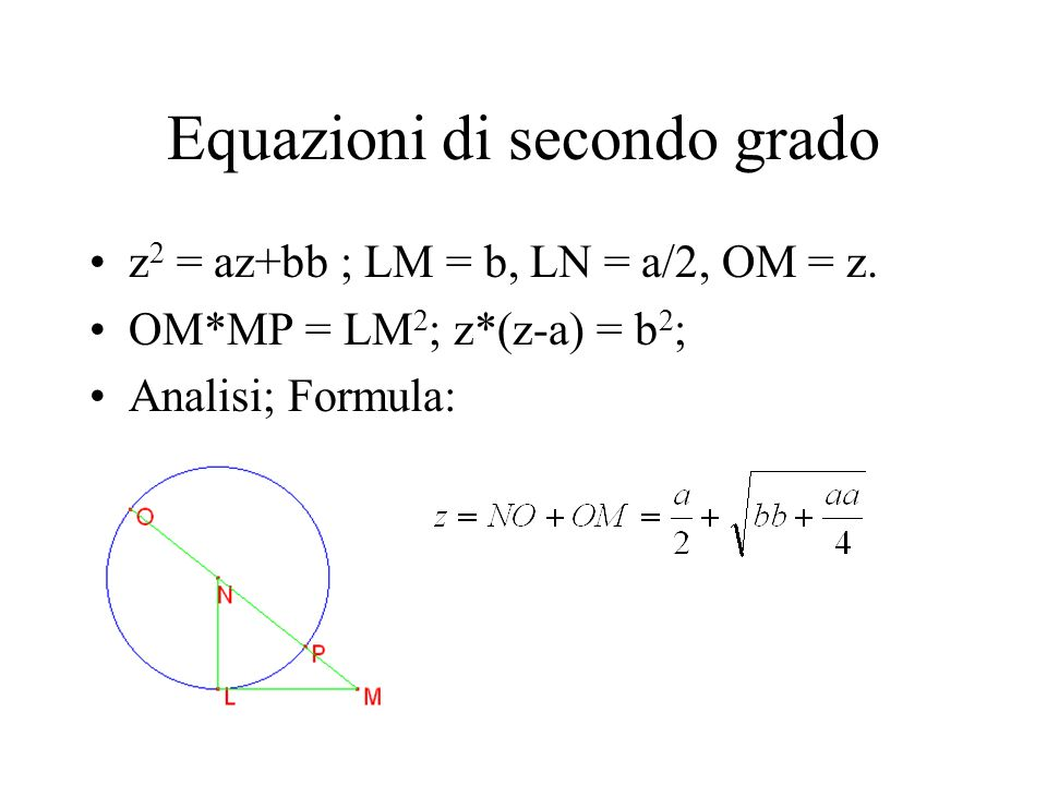 Equazioni di secondo grado z 2 = az+bb ; LM = b, LN = a/2, OM = z. OM*MP = LM 2 ; z*(z-a) = b 2 ; Analisi; Formula: