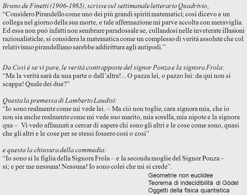 Bruno de Finetti (1906-1985), scrisse sul settimanale letterario Quadrivio, Considero Pirandello come uno dei più grandi spiriti matematici; così dice