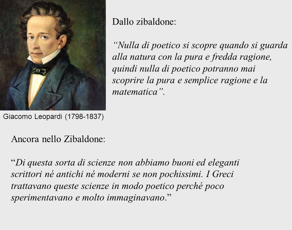 Giacomo Leopardi (1798-1837) Dallo zibaldone: Nulla di poetico si scopre quando si guarda alla natura con la pura e fredda ragione, quindi nulla di po