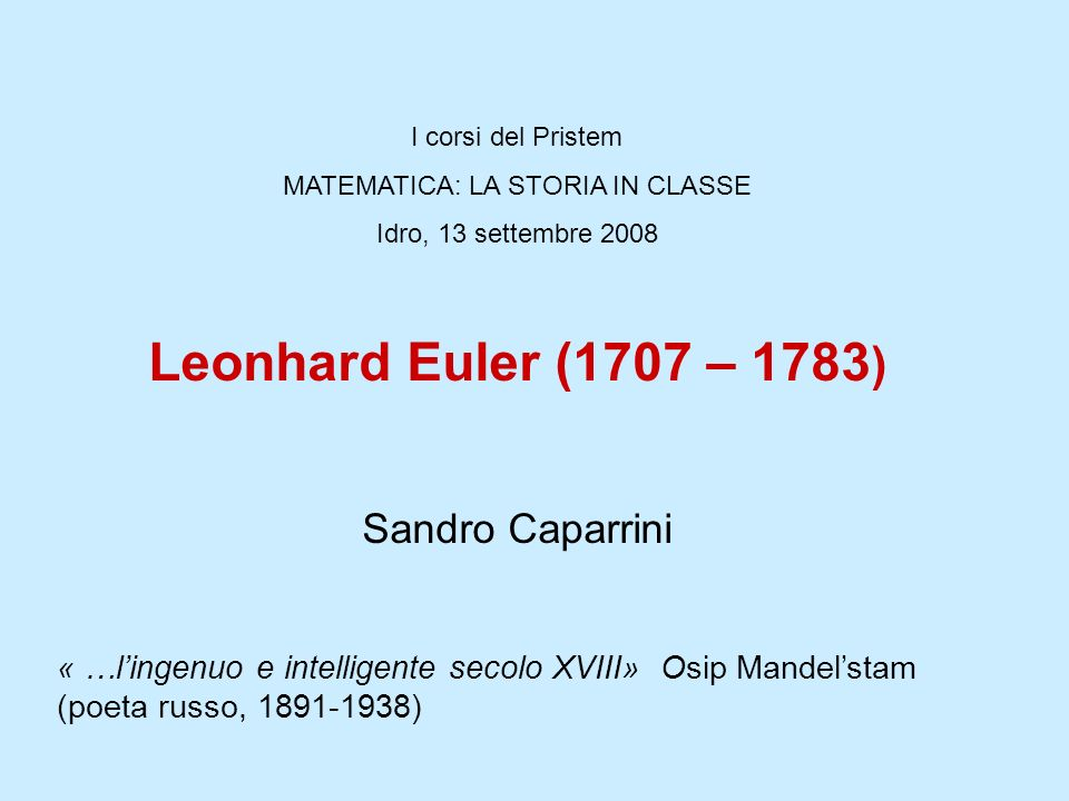 I corsi del Pristem MATEMATICA: LA STORIA IN CLASSE Idro, 13 settembre 2008 Leonhard Euler (1707 – 1783 ) Sandro Caparrini « …lingenuo e intelligente