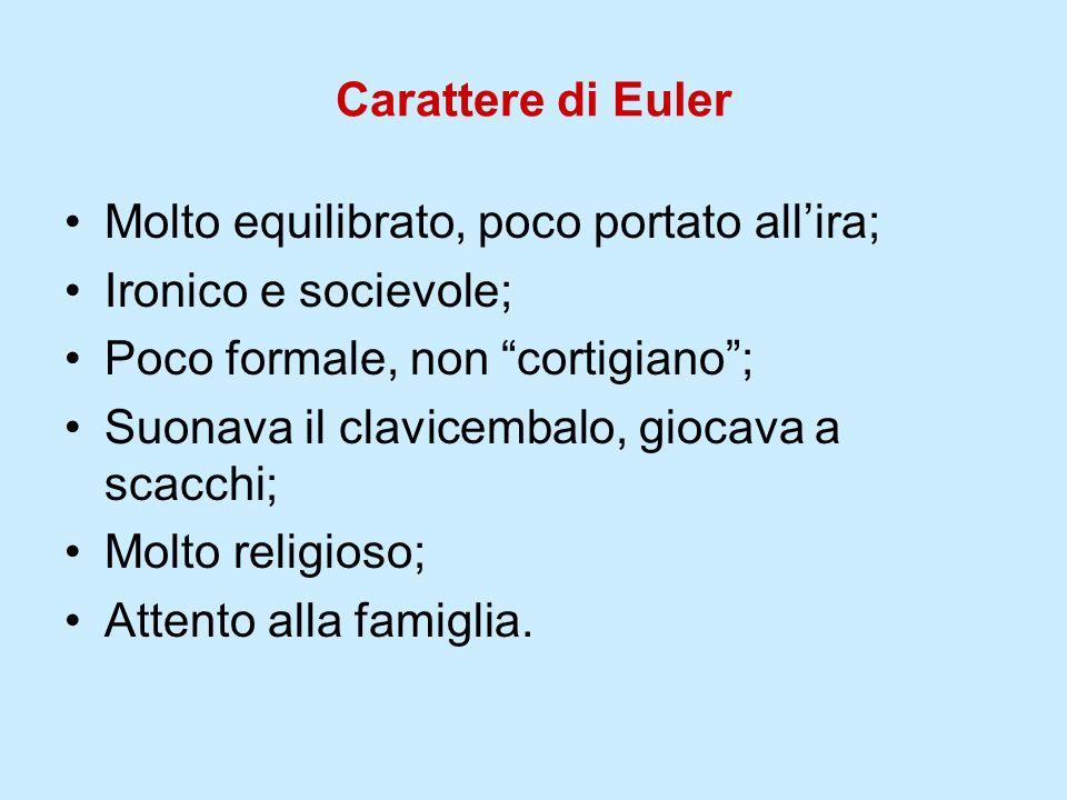 Carattere di Euler Molto equilibrato, poco portato allira; Ironico e socievole; Poco formale, non cortigiano; Suonava il clavicembalo, giocava a scacc