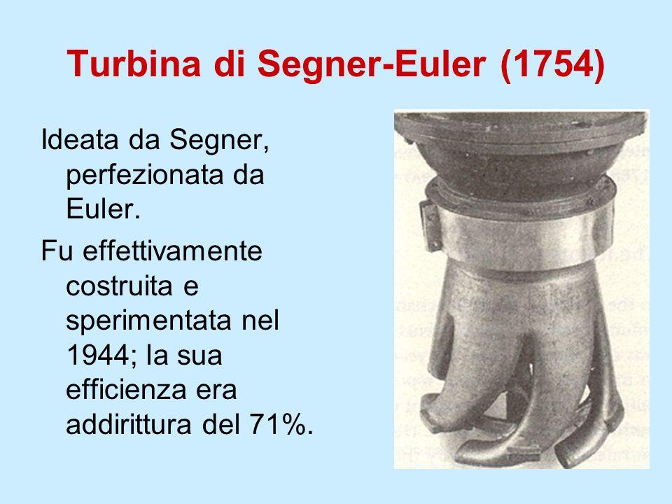Turbina di Segner-Euler (1754) Ideata da Segner, perfezionata da Euler. Fu effettivamente costruita e sperimentata nel 1944; la sua efficienza era add