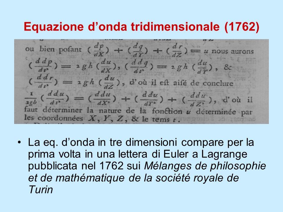 Equazione donda tridimensionale (1762) La eq. donda in tre dimensioni compare per la prima volta in una lettera di Euler a Lagrange pubblicata nel 176