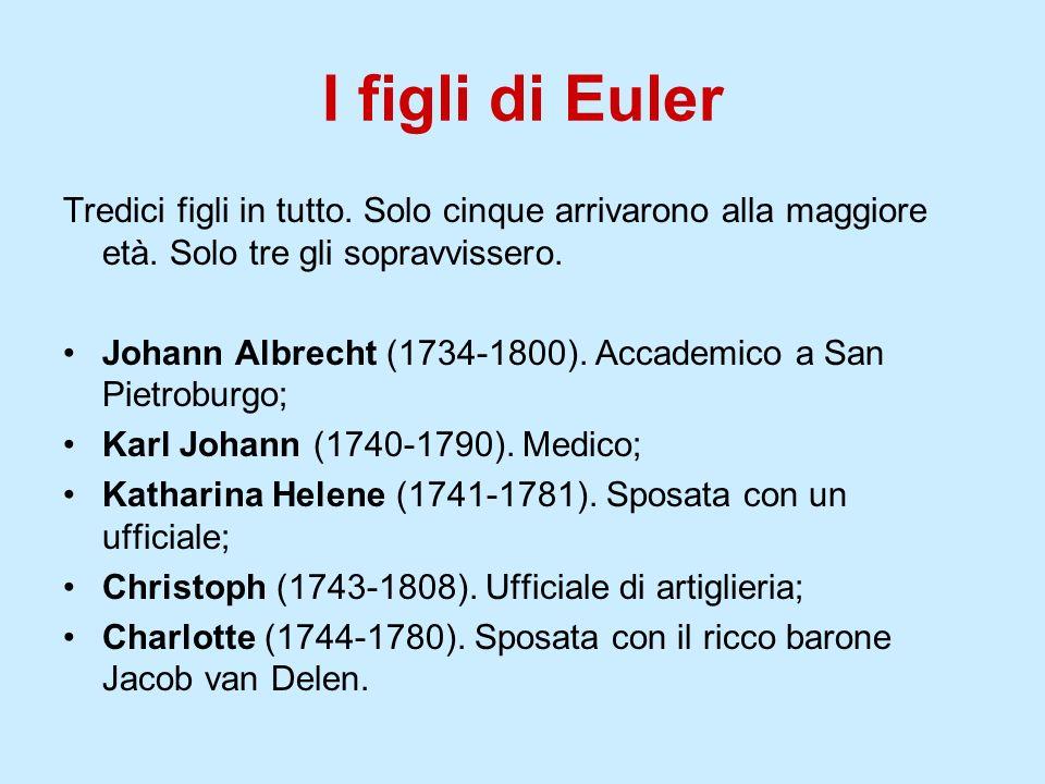 I figli di Euler Tredici figli in tutto. Solo cinque arrivarono alla maggiore età. Solo tre gli sopravvissero. Johann Albrecht (1734-1800). Accademico