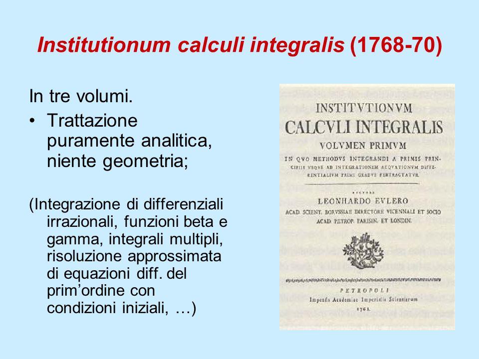 Institutionum calculi integralis (1768-70) In tre volumi. Trattazione puramente analitica, niente geometria; (Integrazione di differenziali irrazional