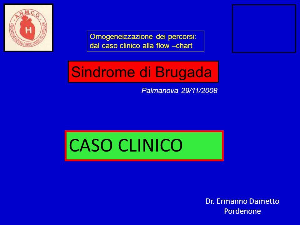 CASO CLINICO Dr. Ermanno Dametto Pordenone Omogeneizzazione dei percorsi: dal caso clinico alla flow –chart Sindrome di Brugada Palmanova 29/11/2008