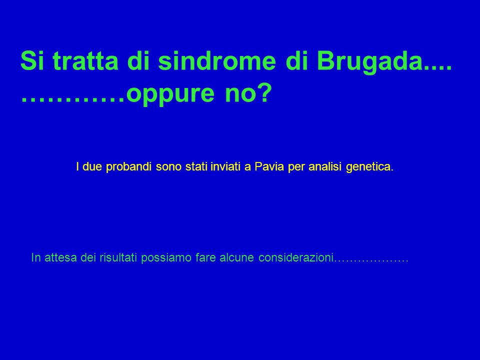 Si tratta di sindrome di Brugada.... …………oppure no? I due probandi sono stati inviati a Pavia per analisi genetica. In attesa dei risultati possiamo f