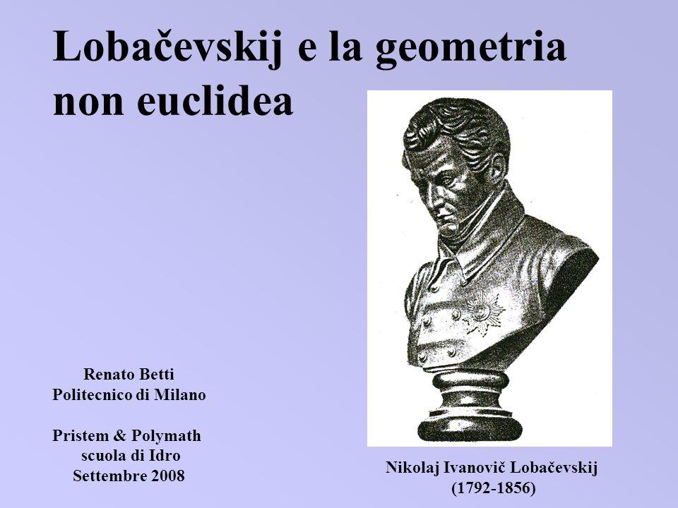 Lobačevskij e la geometria non euclidea Nikolaj Ivanovič Lobačevskij (1792-1856) Renato Betti Politecnico di Milano Pristem & Polymath scuola di Idro