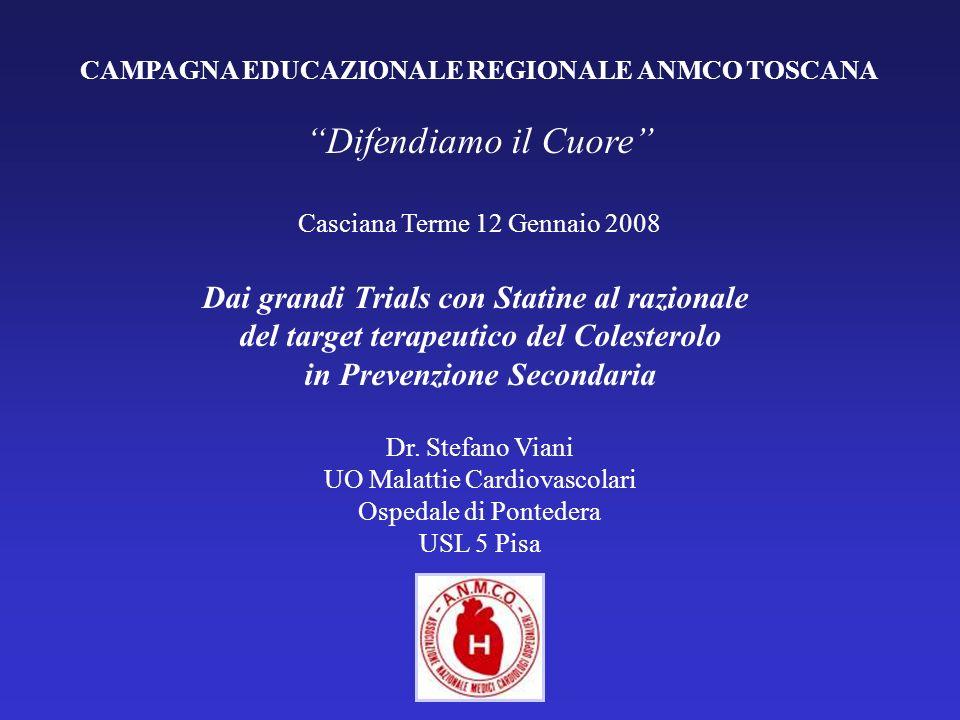 CAMPAGNA EDUCAZIONALE REGIONALE ANMCO TOSCANA Difendiamo il Cuore Casciana Terme 12 Gennaio 2008 Dai grandi Trials con Statine al razionale del target terapeutico del Colesterolo in Prevenzione Secondaria Dr.