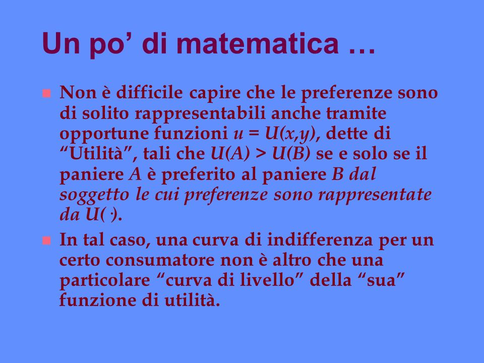 Un po di matematica … n Non è difficile capire che le preferenze sono di solito rappresentabili anche tramite opportune funzioni u = U(x,y), dette di