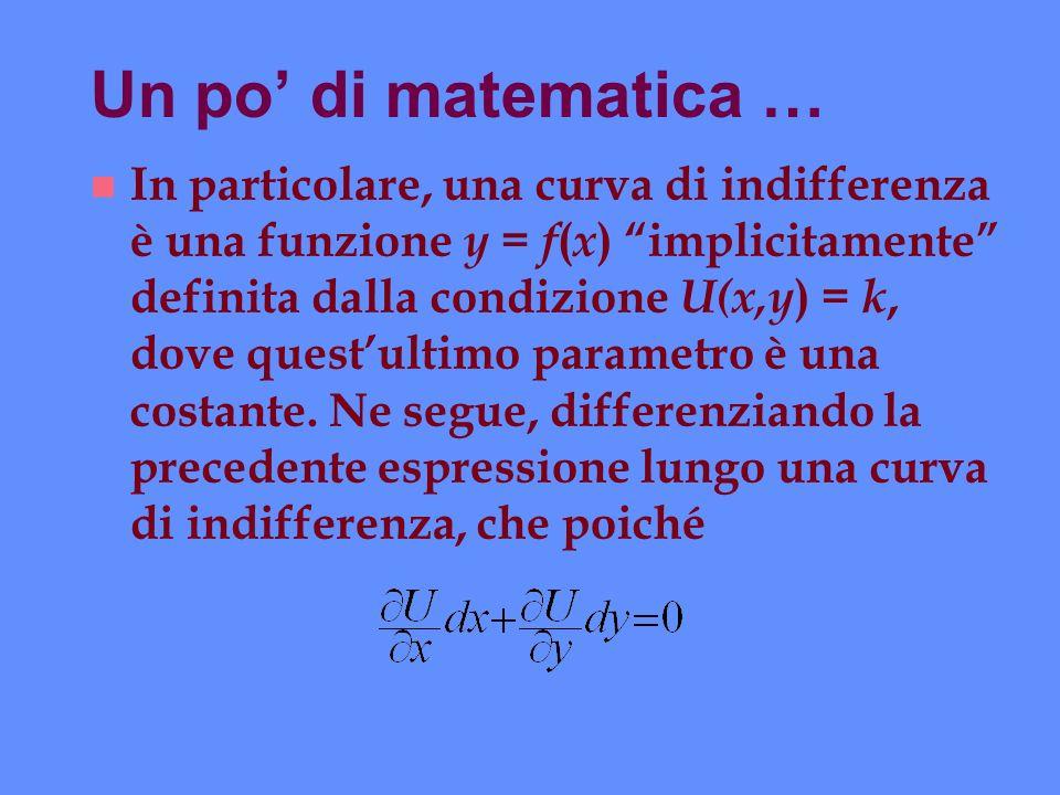 Un po di matematica … n In particolare, una curva di indifferenza è una funzione y = f ( x ) implicitamente definita dalla condizione U(x,y ) = k, dov