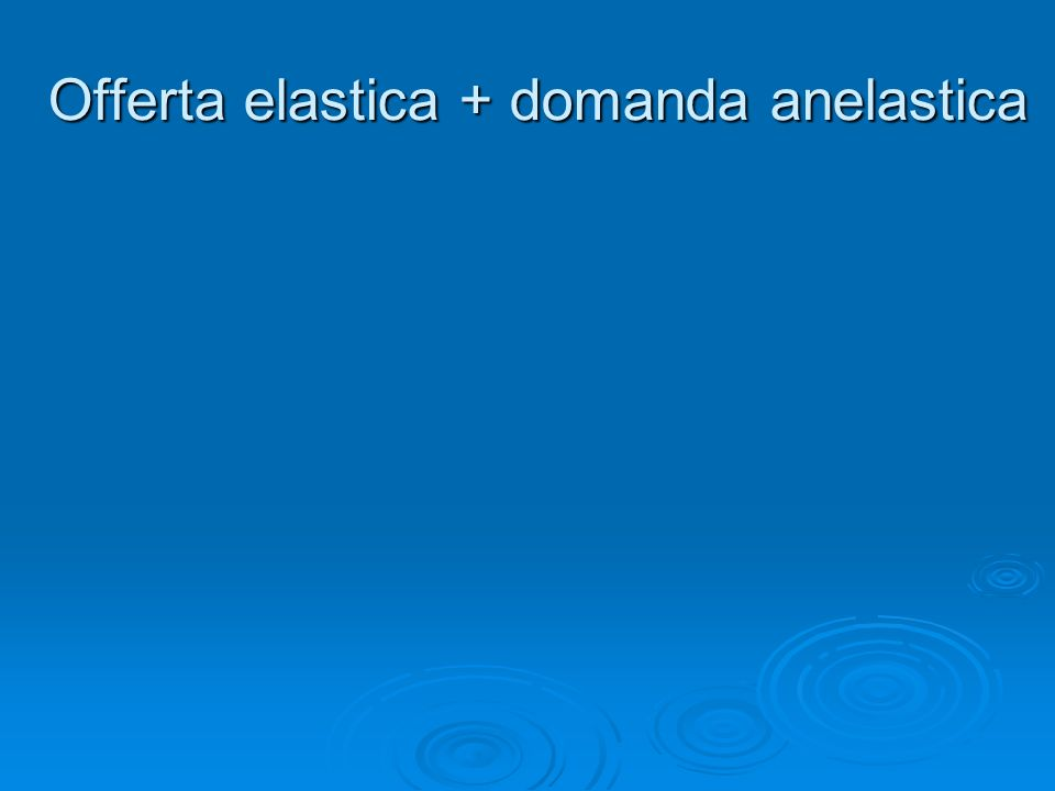 Offerta elastica + domanda anelastica