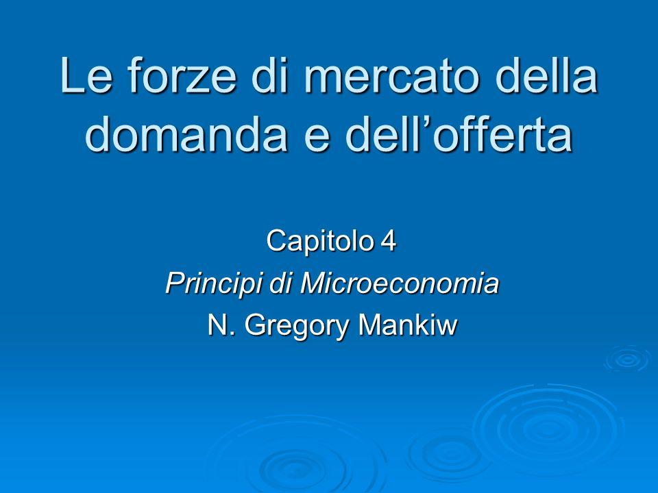Le forze di mercato della domanda e dellofferta Capitolo 4 Principi di Microeconomia N. Gregory Mankiw