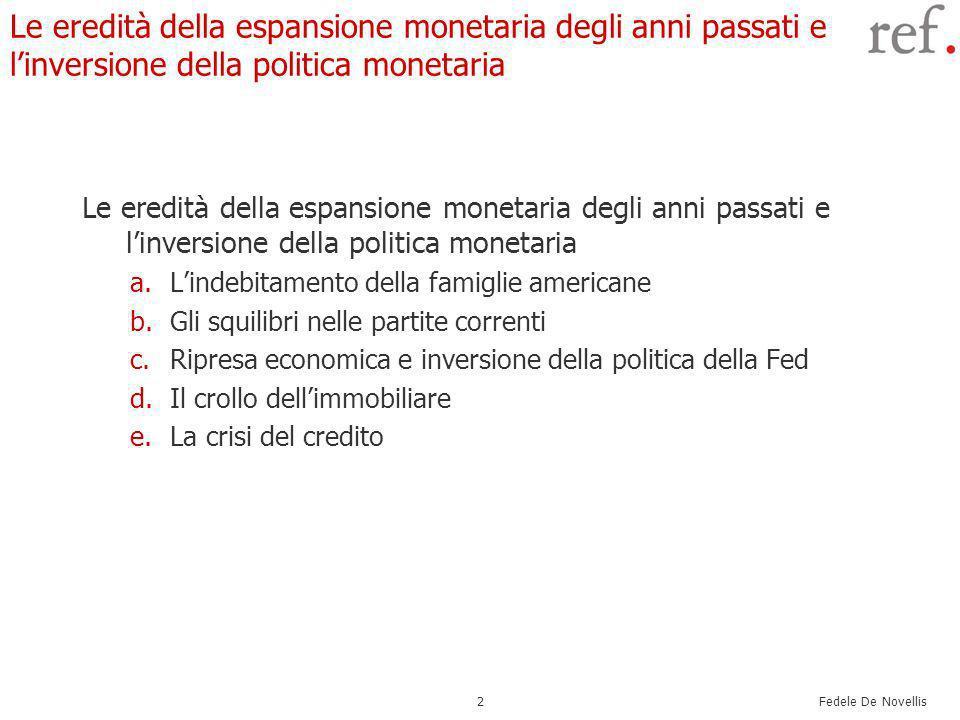 Fedele De Novellis 2 Le eredità della espansione monetaria degli anni passati e linversione della politica monetaria a.Lindebitamento della famiglie americane b.Gli squilibri nelle partite correnti c.Ripresa economica e inversione della politica della Fed d.Il crollo dellimmobiliare e.La crisi del credito