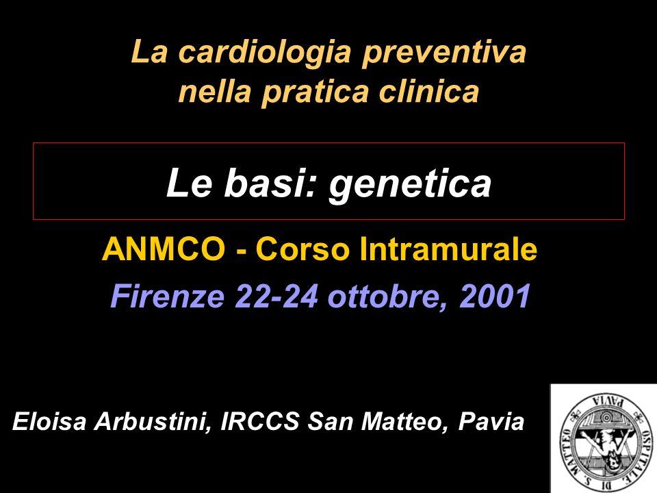 La cardiologia preventiva nella pratica clinica Le basi: genetica ANMCO - Corso Intramurale Firenze 22-24 ottobre, 2001 Eloisa Arbustini, IRCCS San Ma