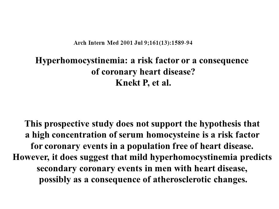 Arch Intern Med 2001 Jul 9;161(13):1589-94 Hyperhomocystinemia: a risk factor or a consequence of coronary heart disease.