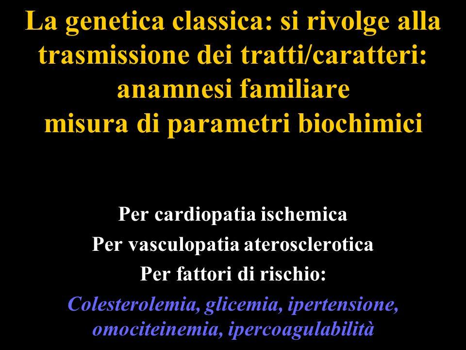 La genetica classica: si rivolge alla trasmissione dei tratti/caratteri: anamnesi familiare misura di parametri biochimici Per cardiopatia ischemica P