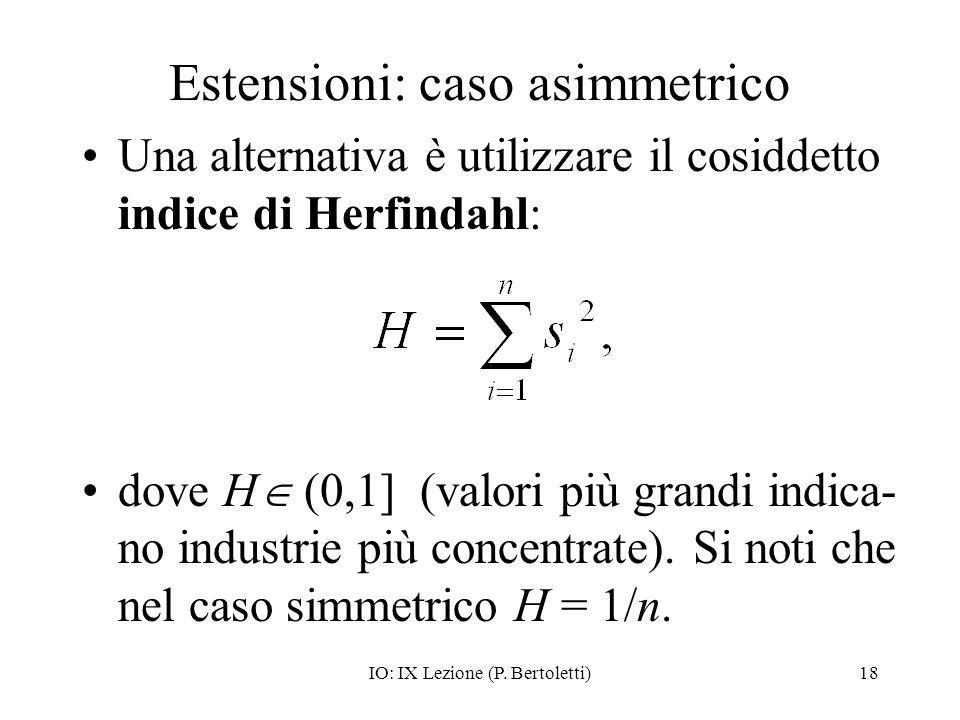 IO: IX Lezione (P. Bertoletti)18 Estensioni: caso asimmetrico Una alternativa è utilizzare il cosiddetto indice di Herfindahl: dove H (0,1] (valori pi