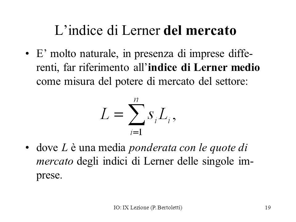IO: IX Lezione (P. Bertoletti)19 Lindice di Lerner del mercato E molto naturale, in presenza di imprese diffe- renti, far riferimento allindice di Ler