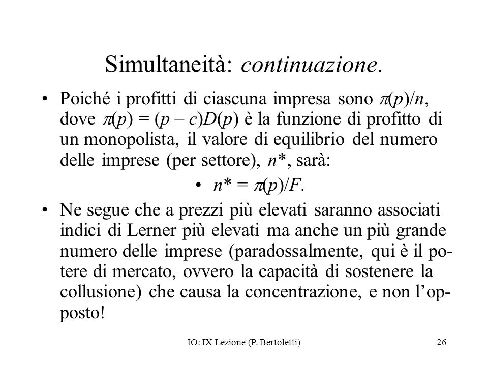 IO: IX Lezione (P. Bertoletti)26 Simultaneità: continuazione. Poiché i profitti di ciascuna impresa sono (p)/n, dove (p) = (p – c)D(p) è la funzione d