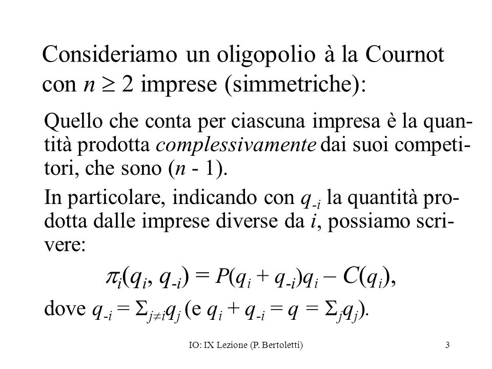 IO: IX Lezione (P. Bertoletti)3 Consideriamo un oligopolio à la Cournot con n 2 imprese (simmetriche): Quello che conta per ciascuna impresa è la quan
