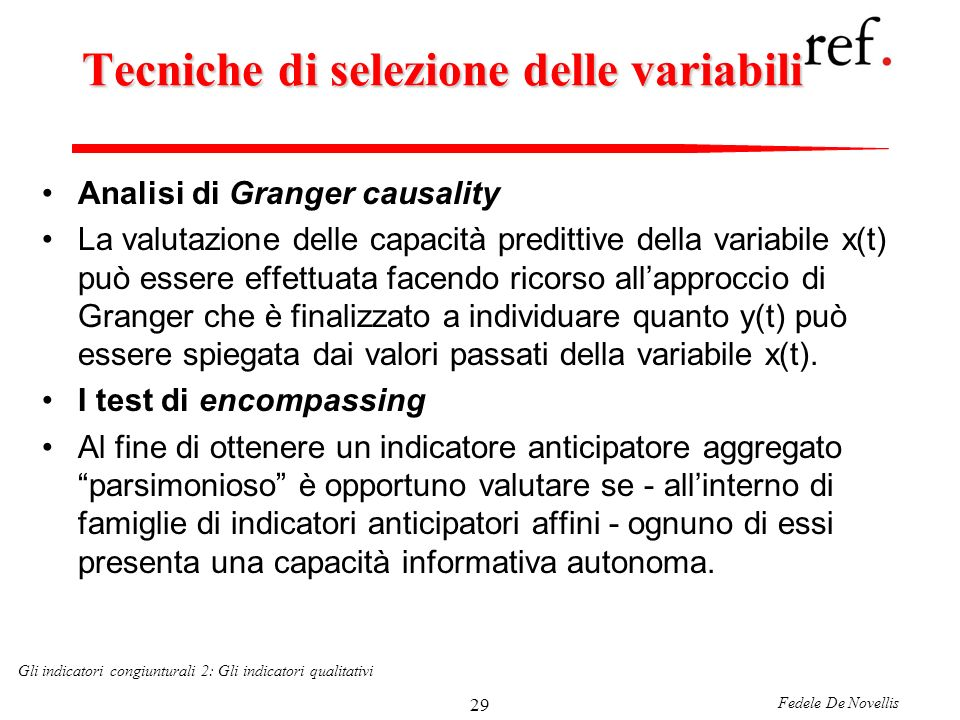 Fedele De Novellis Gli indicatori congiunturali 2: Gli indicatori qualitativi 29 Tecniche di selezione delle variabili Analisi di Granger causality La valutazione delle capacità predittive della variabile x(t) può essere effettuata facendo ricorso allapproccio di Granger che è finalizzato a individuare quanto y(t) può essere spiegata dai valori passati della variabile x(t).