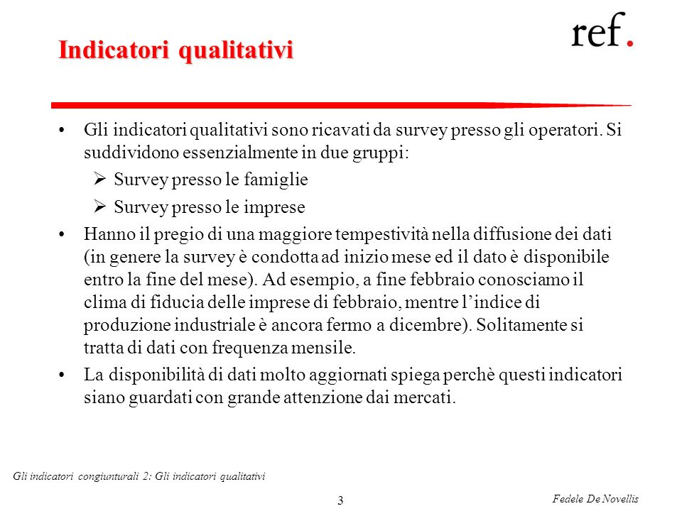 Fedele De Novellis Gli indicatori congiunturali 2: Gli indicatori qualitativi 34 Le componenti del coincident indicator Usa THE CONFERENCE BOARD S COINCIDENT INDICATORS INDEX EMPLOYED - NONFARM INDUSTRIES TOTAL (PAYROLL SURVEY) PERSONAL INCOME LESS TRANSFER PAYMENTS INDUSTRIAL PRODUCTION BUSINESS SALES (IN 1996 CHAINED DOLLARS)