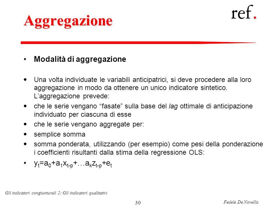 Fedele De Novellis Gli indicatori congiunturali 2: Gli indicatori qualitativi 30 Aggregazione Modalità di aggregazione Una volta individuate le variabili anticipatrici, si deve procedere alla loro aggregazione in modo da ottenere un unico indicatore sintetico.