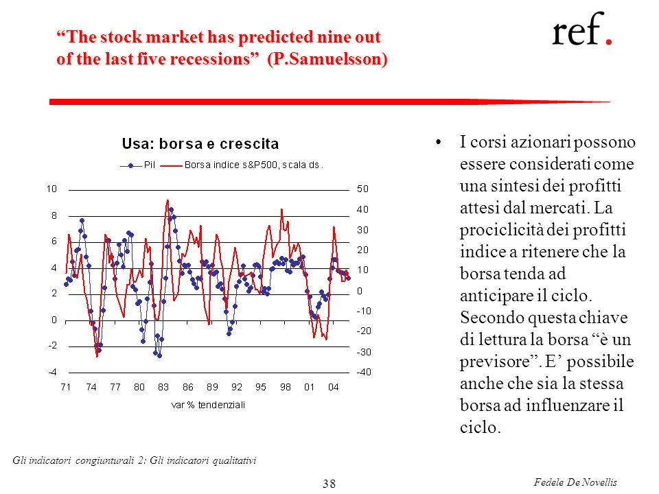 Fedele De Novellis Gli indicatori congiunturali 2: Gli indicatori qualitativi 38 The stock market has predicted nine out of the last five recessions (P.Samuelsson) I corsi azionari possono essere considerati come una sintesi dei profitti attesi dal mercati.