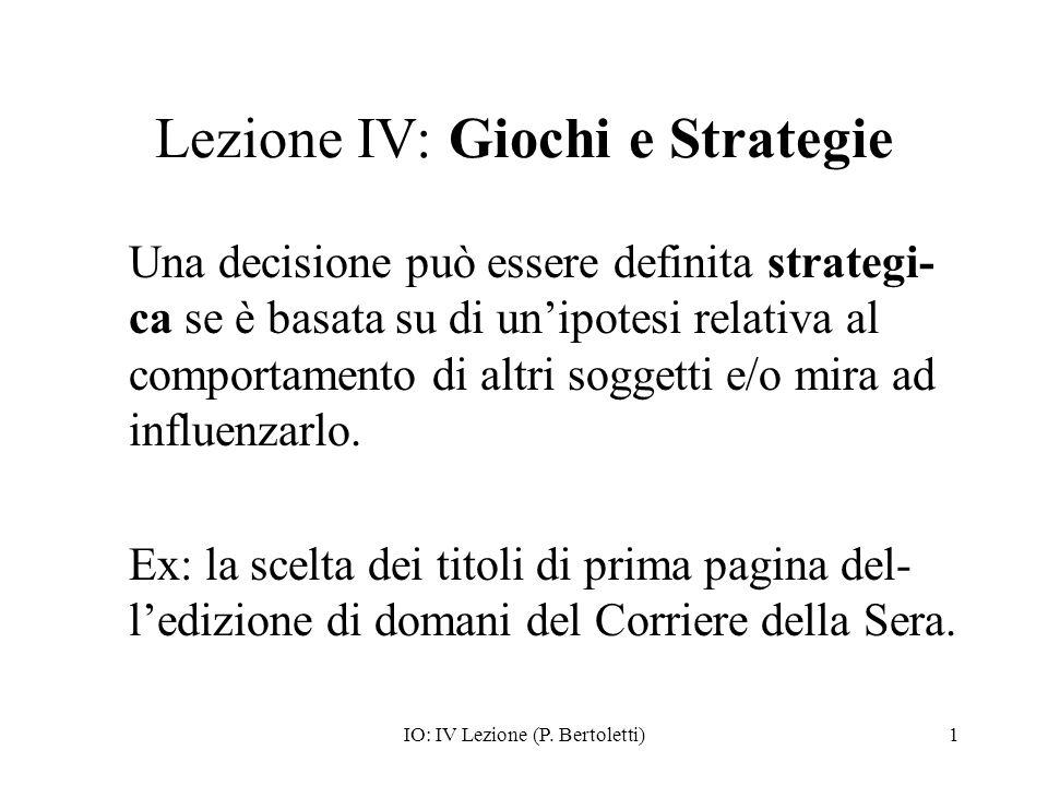 IO: IV Lezione (P. Bertoletti)1 Lezione IV: Giochi e Strategie Una decisione può essere definita strategi- ca se è basata su di unipotesi relativa al
