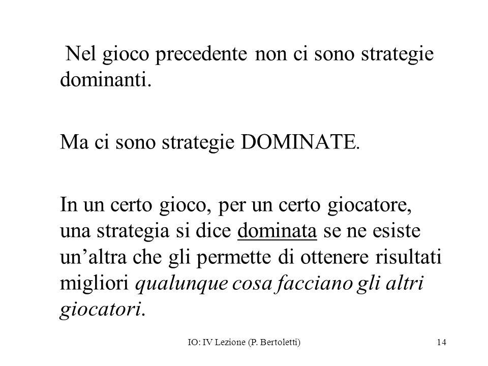 IO: IV Lezione (P. Bertoletti)14 Nel gioco precedente non ci sono strategie dominanti. Ma ci sono strategie DOMINATE. In un certo gioco, per un certo