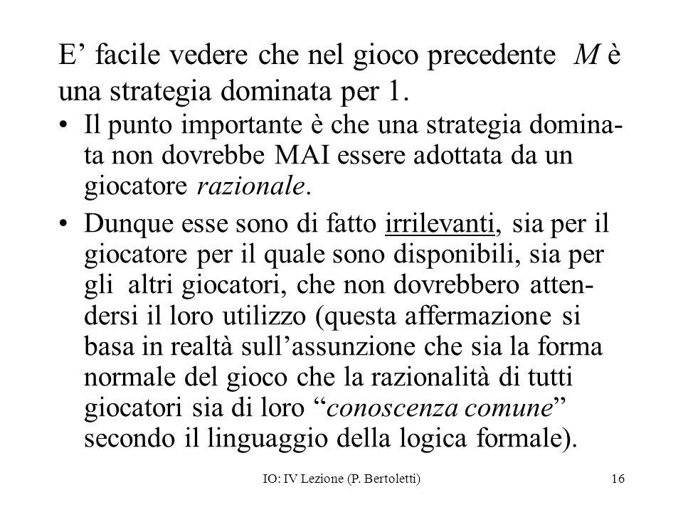 IO: IV Lezione (P. Bertoletti)16 E facile vedere che nel gioco precedente M è una strategia dominata per 1. Il punto importante è che una strategia do